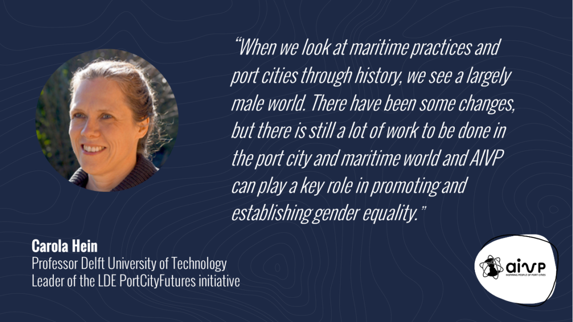 """Quote about women in ports by Carola HEIN """"When we look at maritime practices and port cities through history, we see a largely male world. There have been some changes, but there is still a lot of work to be done in the port city and maritime world and AIVP can play a key role in promoting and establishing gender equality."""""""
